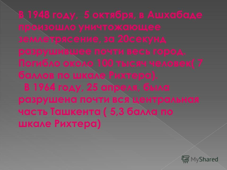 В 1948 году, 5 октября, в Ашхабаде произошло уничтожающее землетрясение, за 20секунд разрушившее почти весь город. Погибло около 100 тысяч человек( 7 баллов по шкале Рихтера). В 1964 году, 25 апреля, была разрушена почти вся центральная часть Ташкент