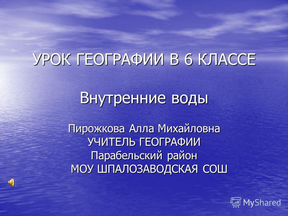 УРОК ГЕОГРАФИИ В 6 КЛАССЕ Внутренние воды Пирожкова Алла Михайловна УЧИТЕЛЬ ГЕОГРАФИИ Парабельский район МОУ ШПАЛОЗАВОДСКАЯ СОШ МОУ ШПАЛОЗАВОДСКАЯ СОШ