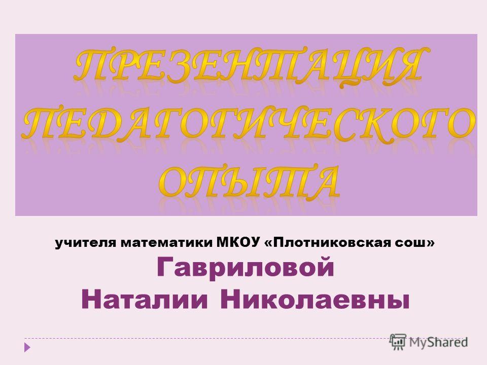 учителя математики МКОУ «Плотниковская сош» Гавриловой Наталии Николаевны