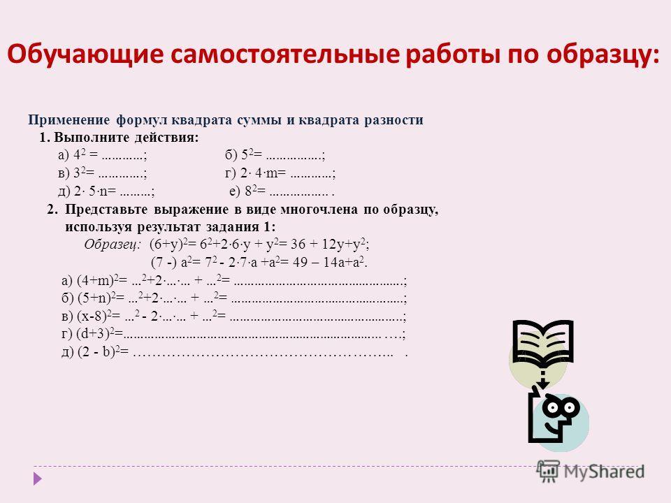 Обучающие самостоятельные работы по образцу : Применение формул квадрата суммы и квадрата разности 1. Выполните действия: а) 4 2 = ………… ; б) 5 2 = …………….; в) 3 2 = ………….; г) 2 · 4·m= ………… ; д) 2 · 5 · n= ……… ; е) 8 2 = ……………... 2. Представьте выражен