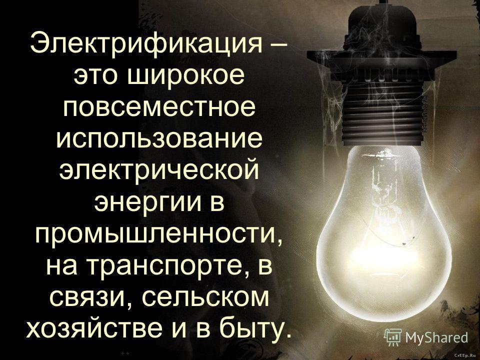 Электрификация – это широкое повсеместное использование электрической энергии в промышленности, на транспорте, в связи, сельском хозяйстве и в быту.