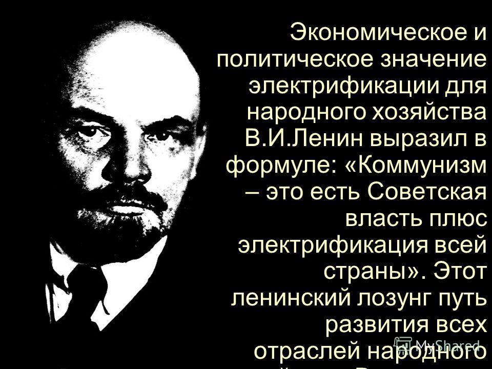 Экономическое и политическое значение электрификации для народного хозяйства В.И.Ленин выразил в формуле: «Коммунизм – это есть Советская власть плюс электрификация всей страны». Этот ленинский лозунг путь развития всех отраслей народного хозяйства.