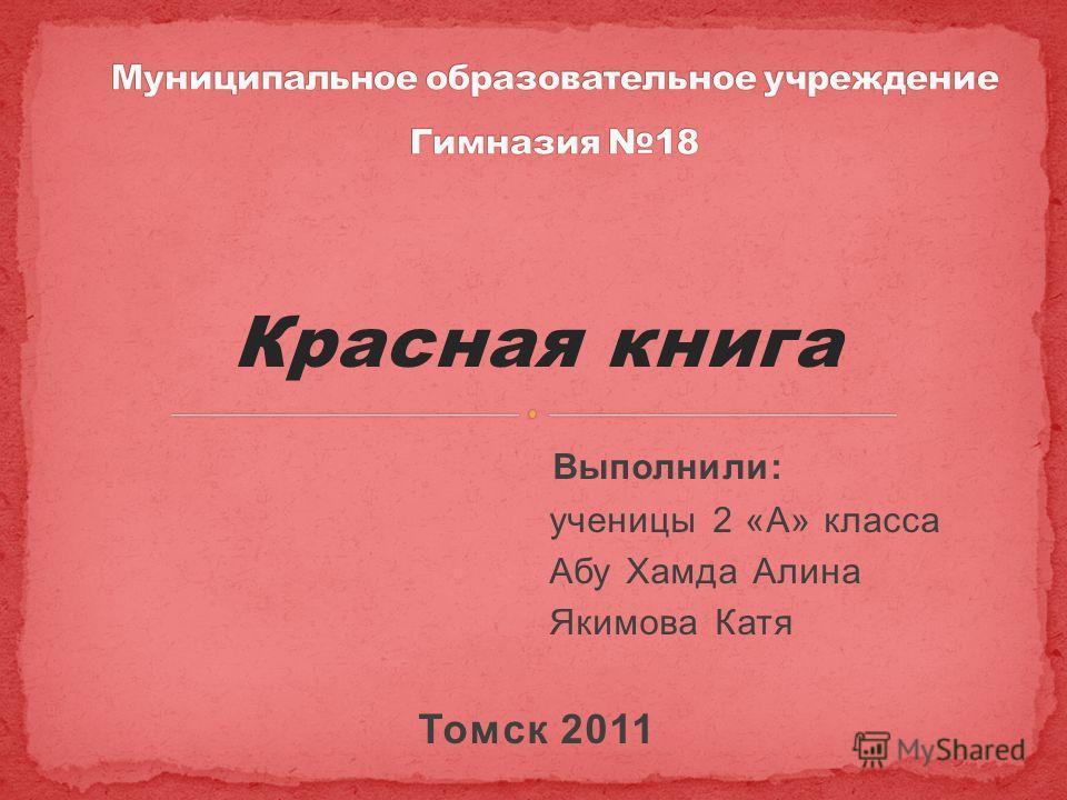 Красная книга Выполнили: ученицы 2 «А» класса Абу Хамда Алина Якимова Катя Томск 2011