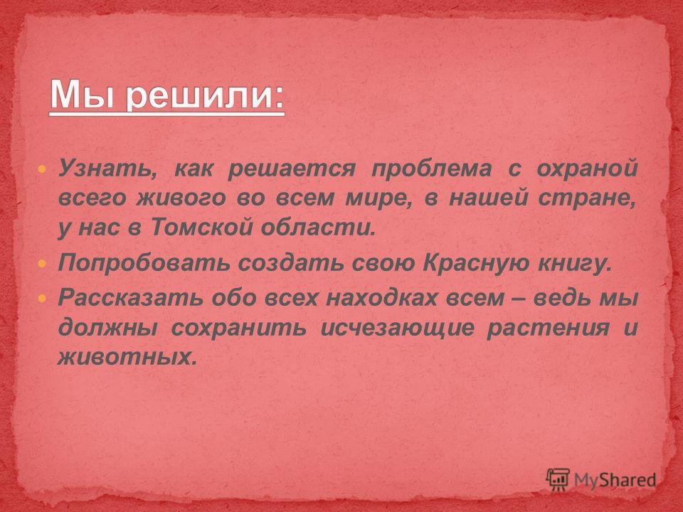 Узнать, как решается проблема с охраной всего живого во всем мире, в нашей стране, у нас в Томской области. Попробовать создать свою Красную книгу. Рассказать обо всех находках всем – ведь мы должны сохранить исчезающие растения и животных.