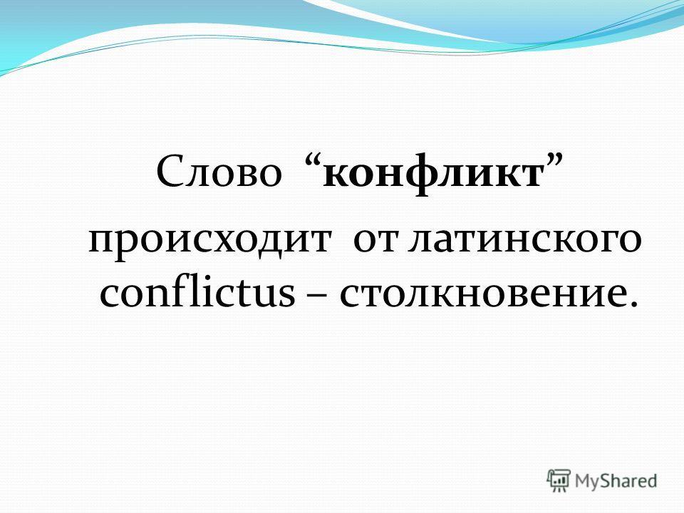 Слово конфликт происходит от латинского conflictus – столкновение.