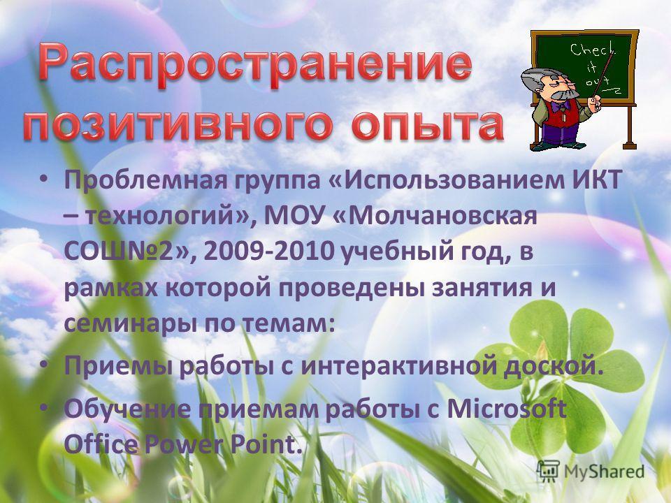 Проблемная группа «Использованием ИКТ – технологий», МОУ «Молчановская СОШ2», 2009-2010 учебный год, в рамках которой проведены занятия и семинары по темам: Приемы работы с интерактивной доской. Обучение приемам работы с Microsoft Office Power Point.