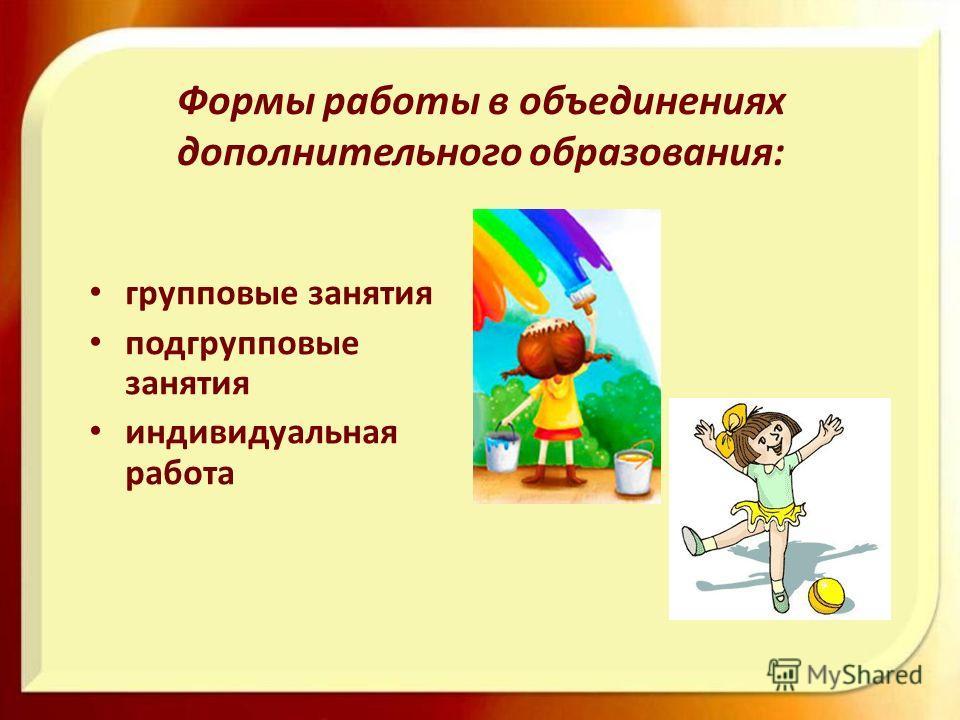 Формы работы в объединениях дополнительного образования: групповые занятия подгрупповые занятия индивидуальная работа