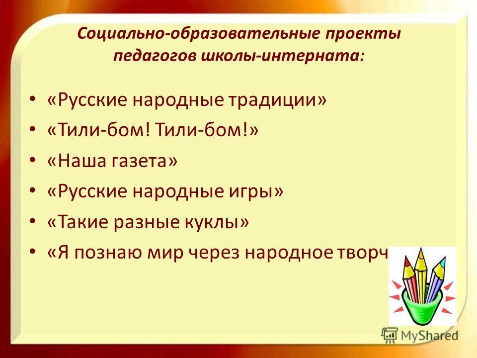 Социально-образовательные проекты педагогов школы-интерната: «Русские народные традиции» «Тили-бом! Тили-бом!» «Наша газета» «Русские народные игры» «Такие разные куклы» «Я познаю мир через народное творчество»