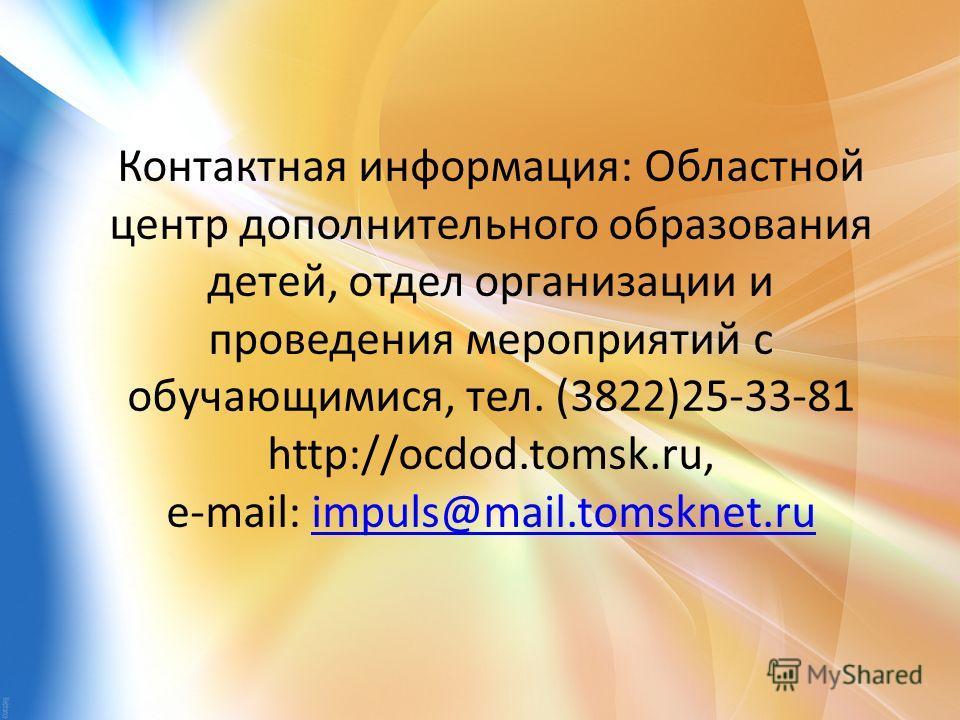 Контактная информация: Областной центр дополнительного образования детей, отдел организации и проведения мероприятий с обучающимися, тел. (3822)25-33-81 http://ocdod.tomsk.ru, e-mail: impuls@mail.tomsknet.ruimpuls@mail.tomsknet.ru