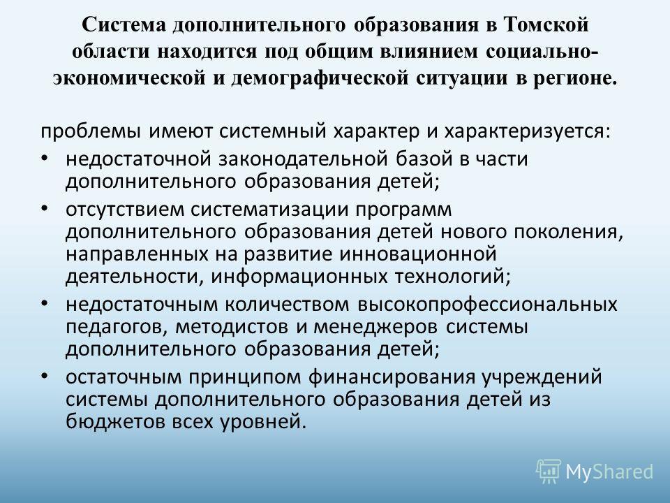 Система дополнительного образования в Томской области находится под общим влиянием социально- экономической и демографической ситуации в регионе. проблемы имеют системный характер и характеризуется: недостаточной законодательной базой в части дополни