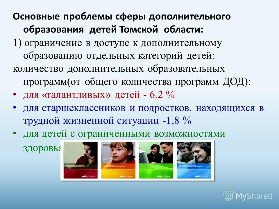 Основные проблемы сферы дополнительного образования детей Томской области: 1) ограничение в доступе к дополнительному образованию отдельных категорий детей: количество дополнительных образовательных программ(от общего количества программ ДОД): для «т
