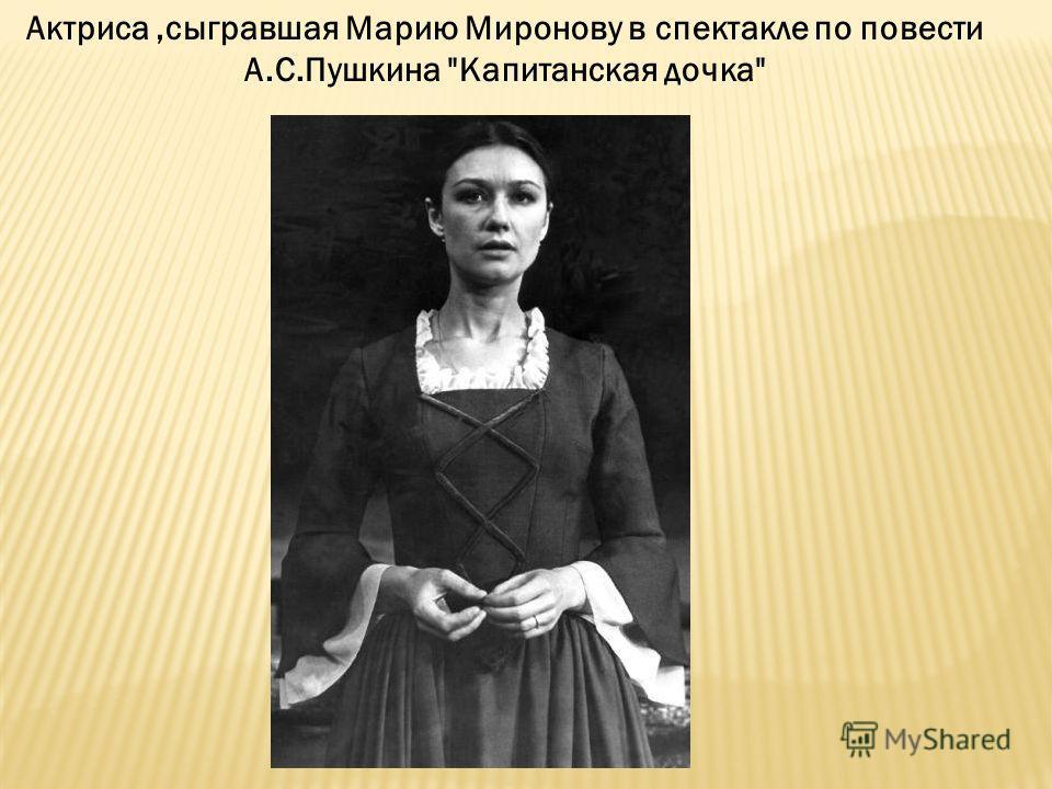 Актриса,сыгравшая Марию Миронову в спектакле по повести А.С.Пушкина Капитанская дочка