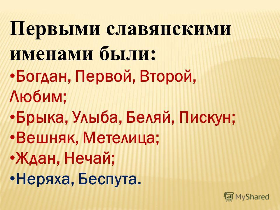 Первыми славянскими именами были: Богдан, Первой, Второй, Любим; Брыка, Улыба, Беляй, Пискун; Вешняк, Метелица; Ждан, Нечай; Неряха, Беспута.