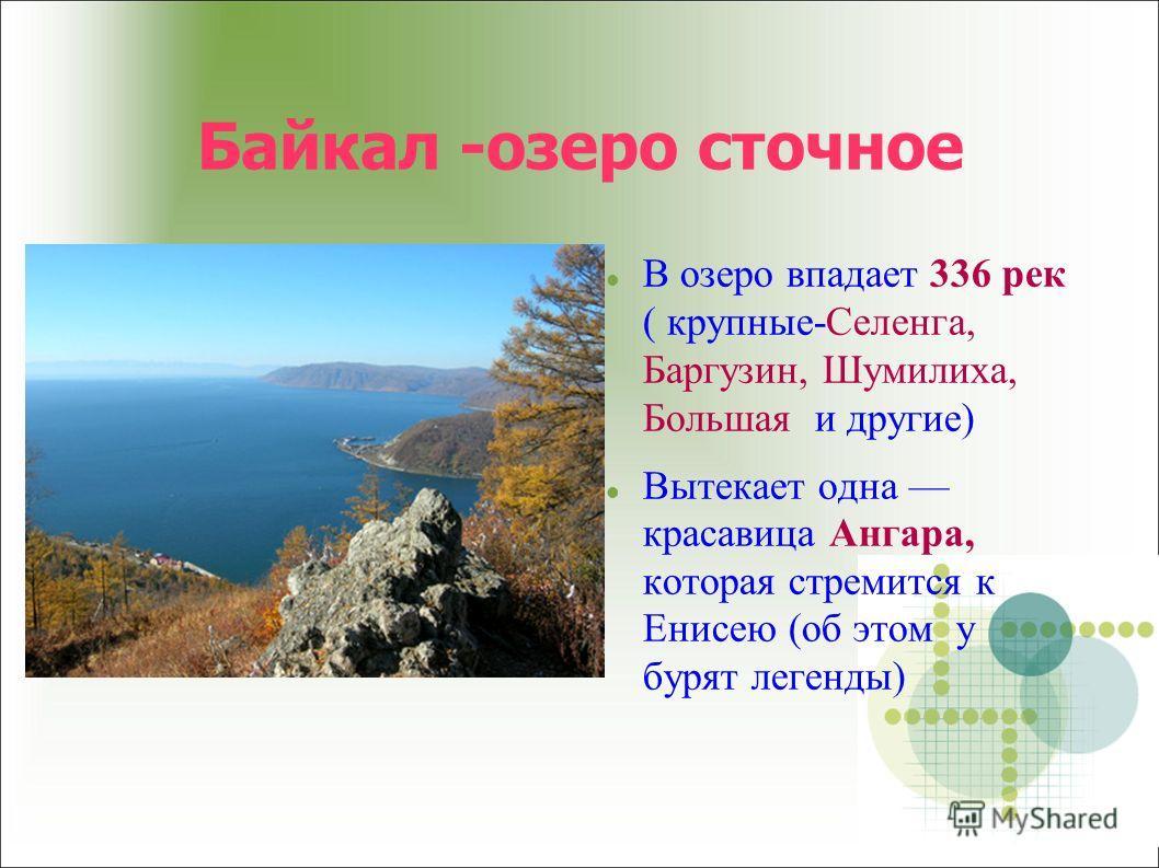 Байкал -озеро сточное В озеро впадает 336 рек ( крупные-Селенга, Баргузин, Шумилиха, Большая и другие) Вытекает одна красавица Ангара, которая стремится к Енисею (об этом у бурят легенды)