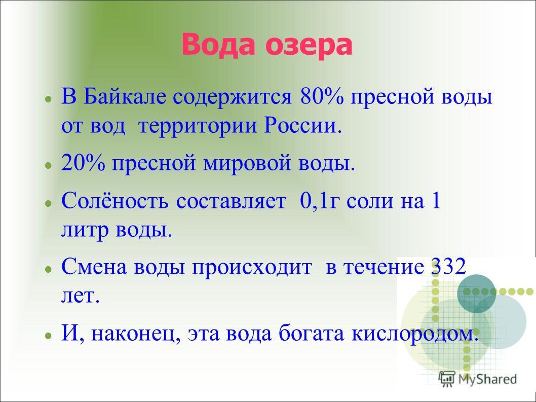 Вода озера В Байкале содержится 80% пресной воды от вод территории России. 20% пресной мировой воды. Солёность составляет 0,1г соли на 1 литр воды. Смена воды происходит в течение 332 лет. И, наконец, эта вода богата кислородом.