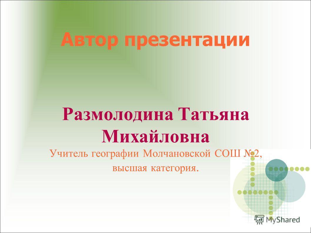 Автор презентации Размолодина Татьяна Михайловна Учитель географии Молчановской СОШ 2, высшая категория.