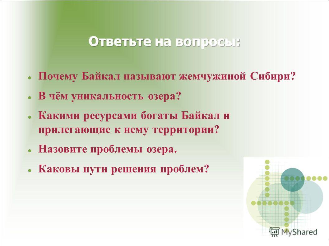 Почему Байкал называют жемчужиной Сибири? В чём уникальность озера? Какими ресурсами богаты Байкал и прилегающие к нему территории? Назовите проблемы озера. Каковы пути решения проблем?