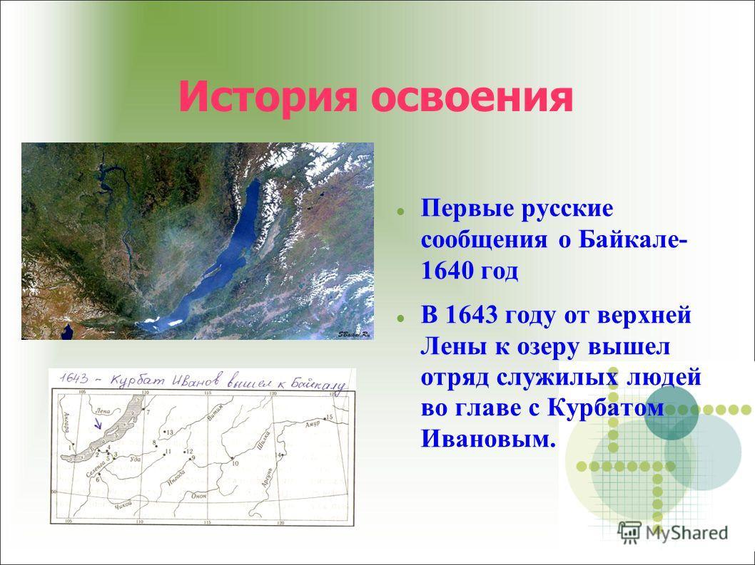 История освоения Первые русские сообщения о Байкале- 1640 год В 1643 году от верхней Лены к озеру вышел отряд служилых людей во главе с Курбатом Ивановым.
