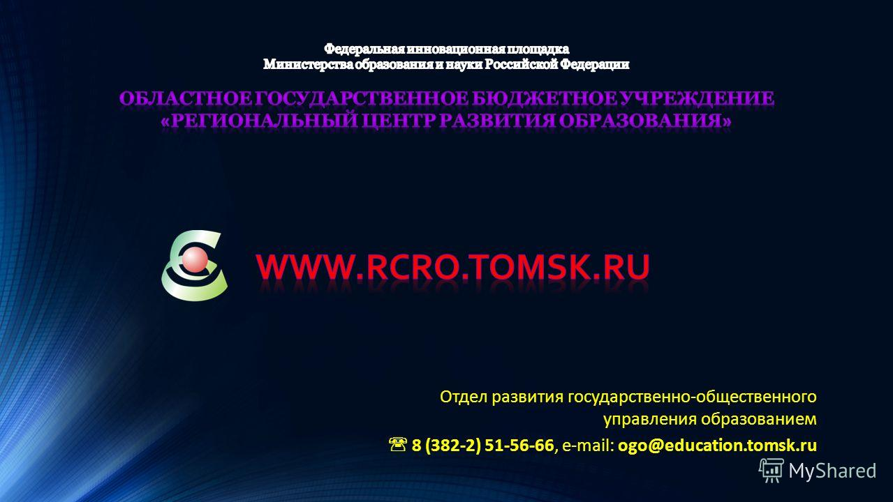 Отдел развития государственно-общественного управления образованием 8 (382-2) 51-56-66, e-mail: ogo@education.tomsk.ru