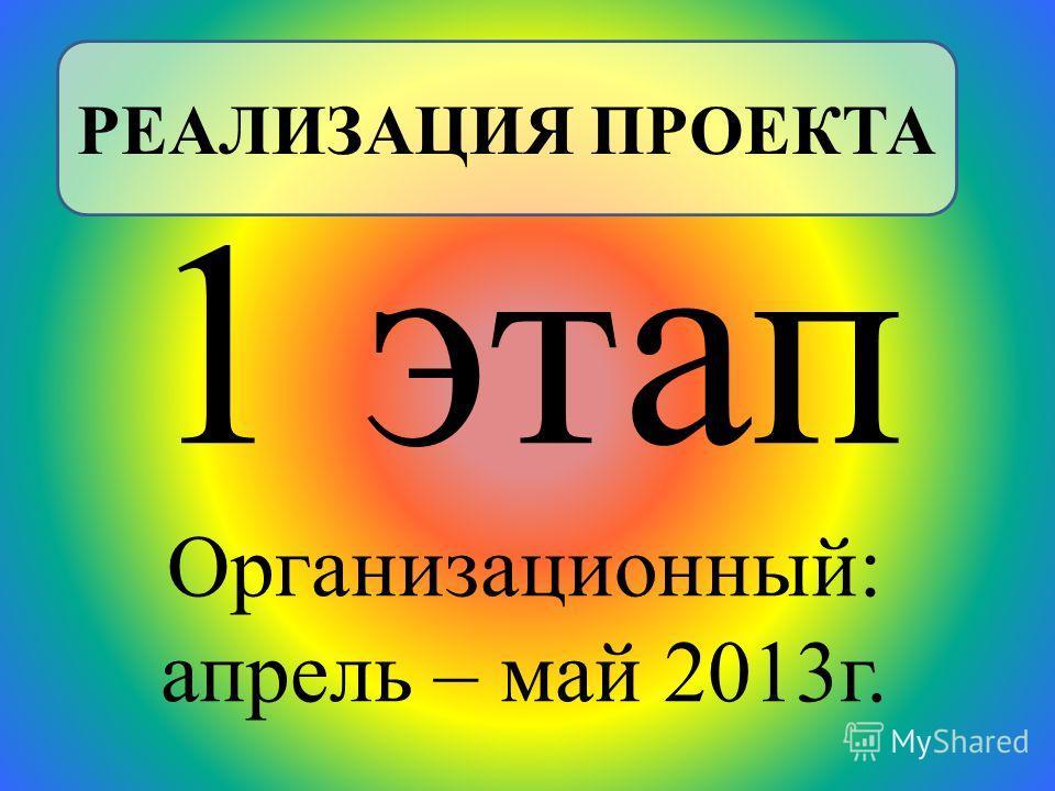 1 этап Организационный: апрель – май 2013г. РЕАЛИЗАЦИЯ ПРОЕКТА