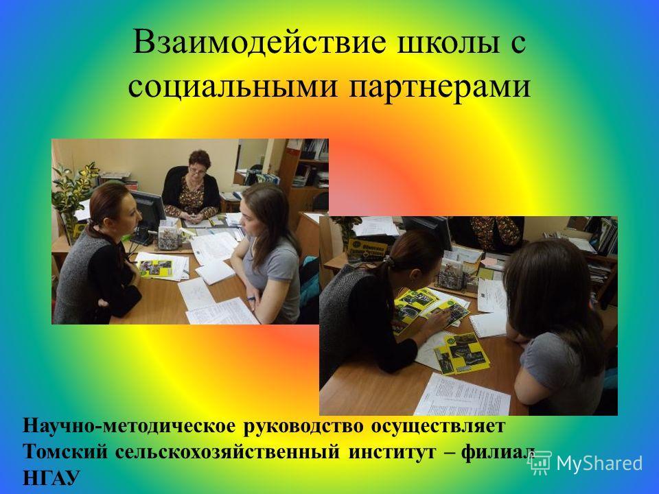Взаимодействие школы с социальными партнерами Научно-методическое руководство осуществляет Томский сельскохозяйственный институт – филиал НГАУ