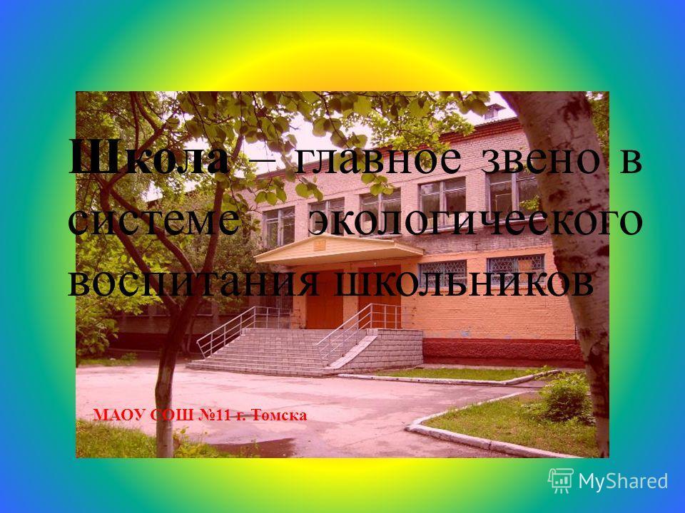 МАОУ СОШ 11 г. Томска Школа – главное звено в системе экологического воспитания школьников