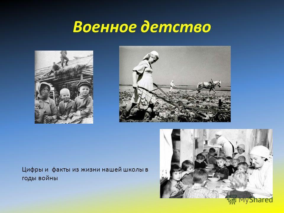 Военное детство Цифры и факты из жизни нашей школы в годы войны