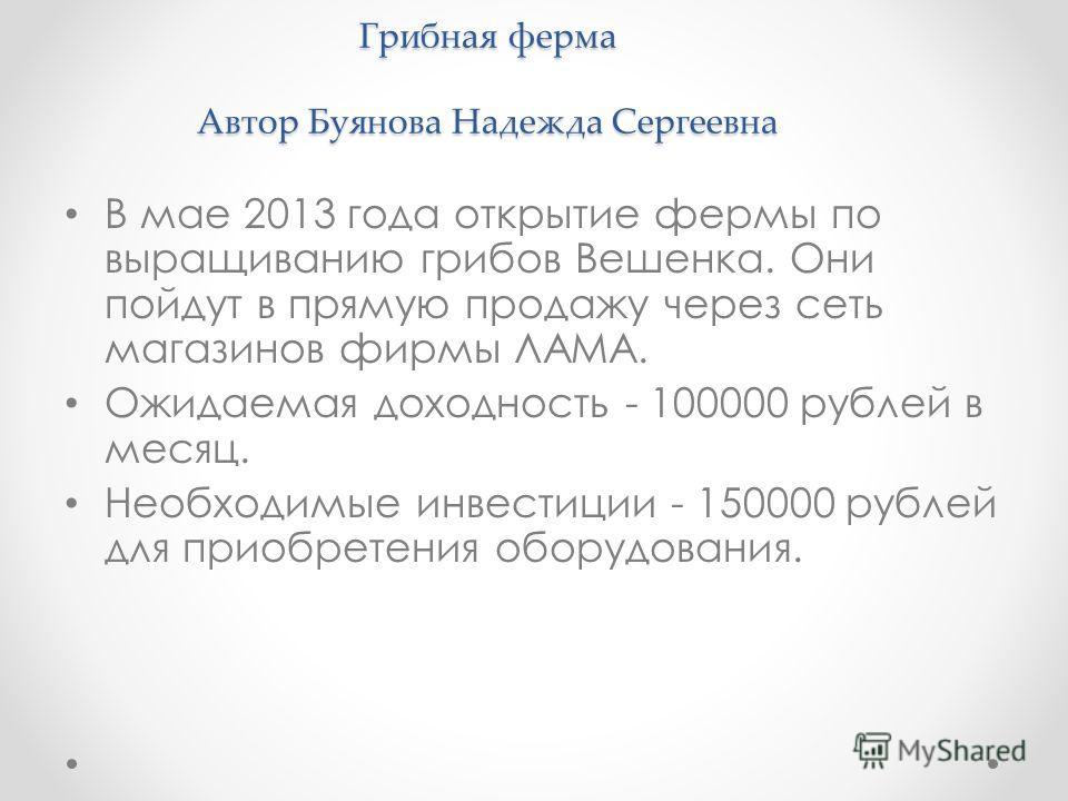 Грибная ферма Автор Буянова Надежда Сергеевна В мае 2013 года открытие фермы по выращиванию грибов Вешенка. Они пойдут в прямую продажу через сеть магазинов фирмы ЛАМА. Ожидаемая доходность - 100000 рублей в месяц. Необходимые инвестиции - 150000 руб