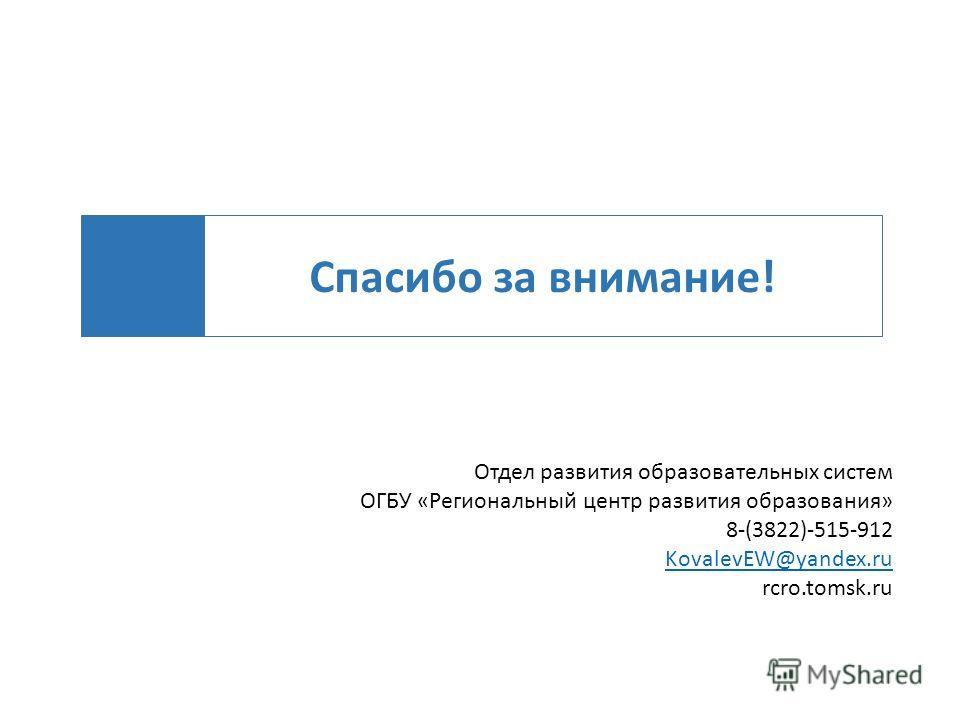 Спасибо за внимание! Отдел развития образовательных систем ОГБУ «Региональный центр развития образования» 8-(3822)-515-912 KovalevEW@yandex.ru rcro.tomsk.ru
