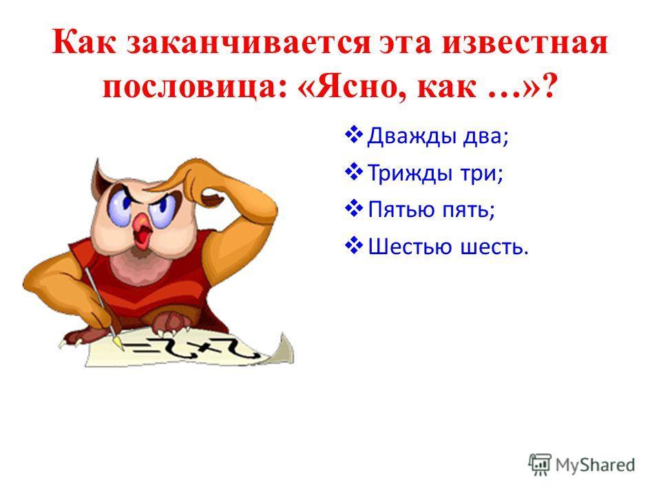 Как заканчивается эта известная пословица: «Ясно, как …»? Дважды два; Трижды три; Пятью пять; Шестью шесть.