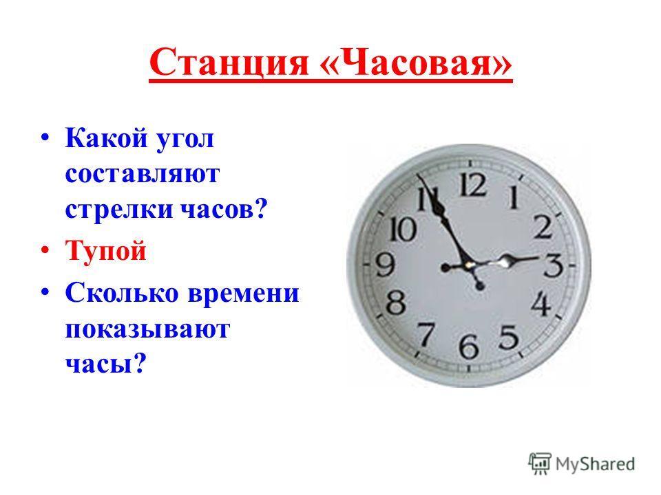 Станция «Часовая» Какой угол составляют стрелки часов? Тупой Сколько времени показывают часы?