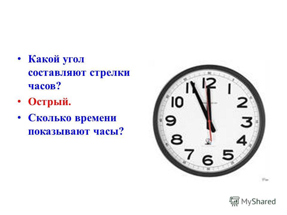 К акой угол составляют стрелки часов? О стрый. С колько времени показывают часы?