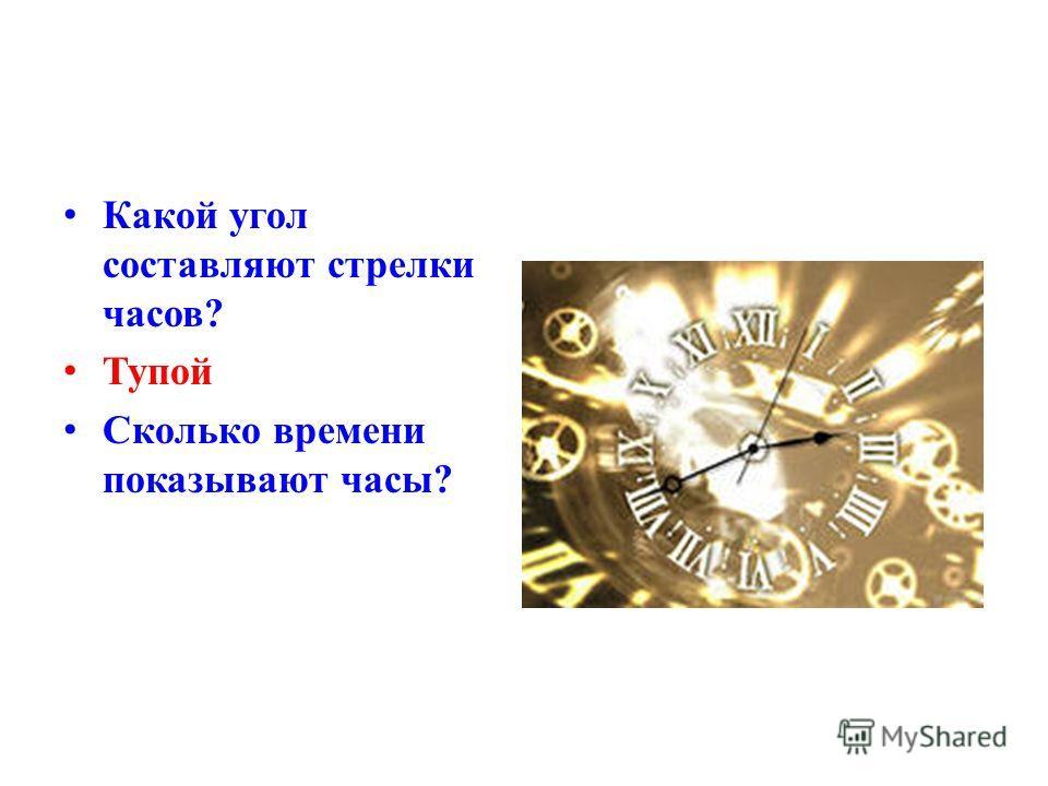 К акой угол составляют стрелки часов? Т упой С колько времени показывают часы?