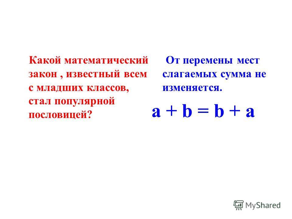 Какой математический закон, известный всем с младших классов, стал популярной пословицей? От перемены мест слагаемых сумма не изменяется. a + b = b + a