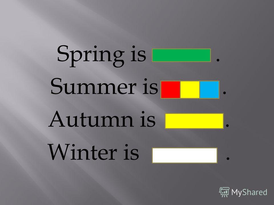 Spring is. Summer is. Autumn is. Winter is.