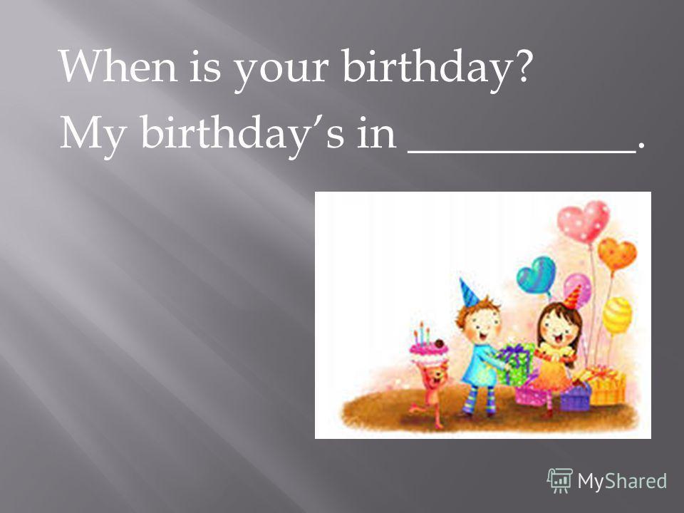 When is your birthday? My birthdays in __________.
