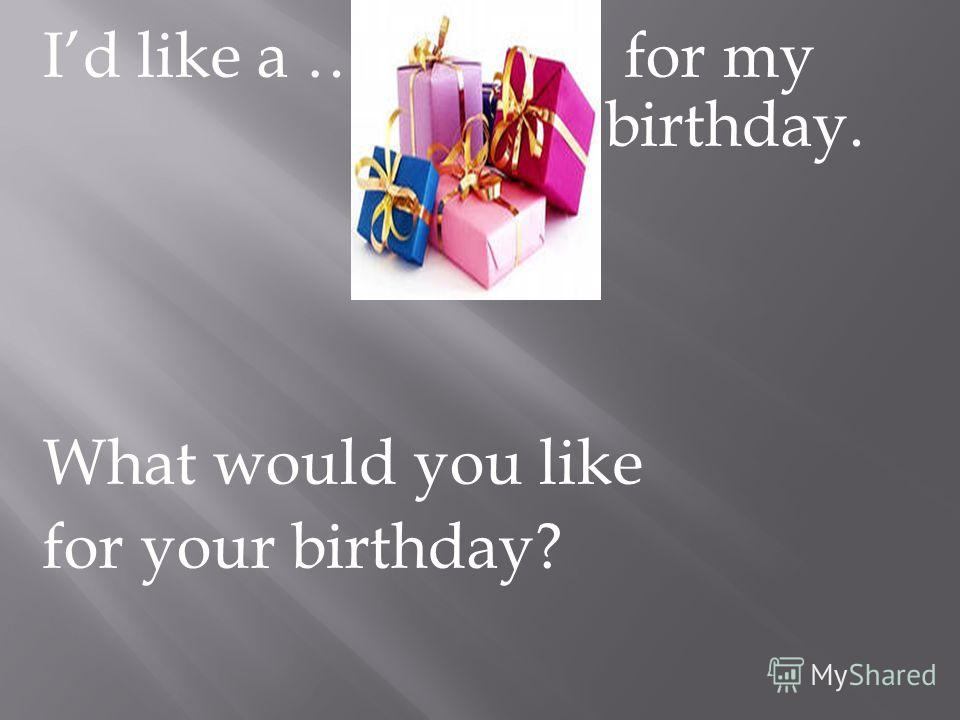 Id like a … for my birthday. What would you like for your birthday?