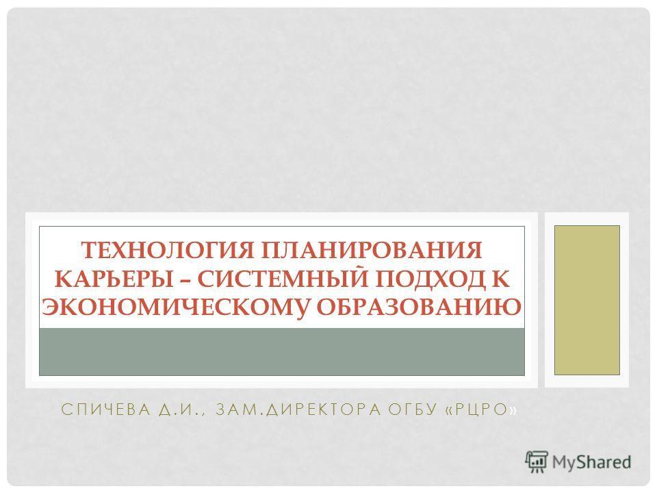 СПИЧЕВА Д.И., ЗАМ.ДИРЕКТОРА ОГБУ «РЦРО» ТЕХНОЛОГИЯ ПЛАНИРОВАНИЯ КАРЬЕРЫ – СИСТЕМНЫЙ ПОДХОД К ЭКОНОМИЧЕСКОМУ ОБРАЗОВАНИЮ