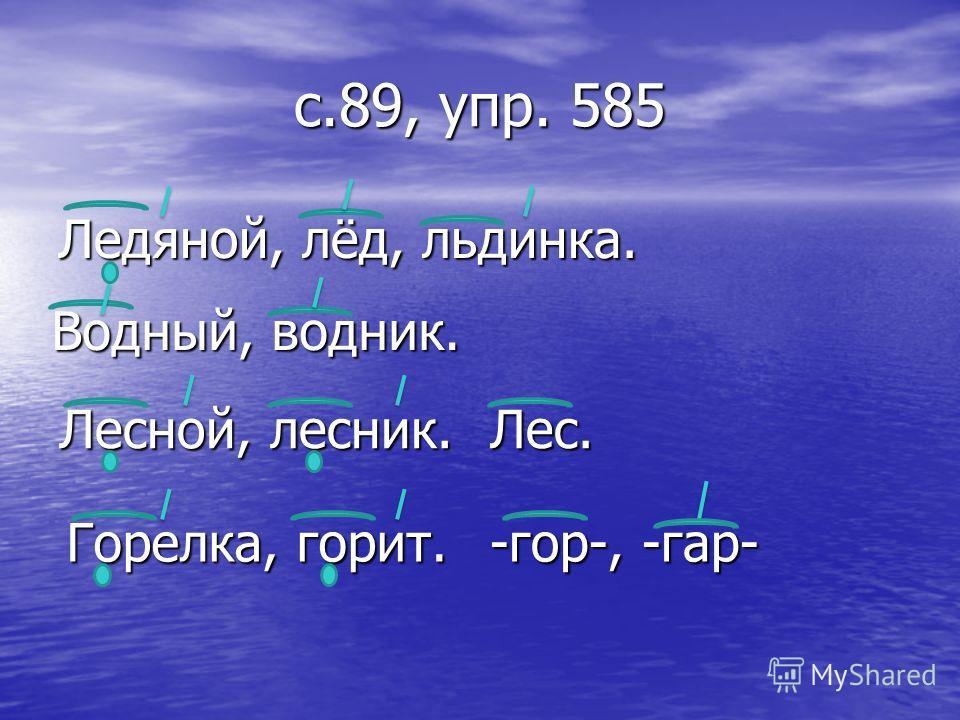 с.89, упр. 585 Ледяной, лёд, льдинка. Водный, водник. Лесной, лесник. Горелка, горит. Лес. -гор-, -гар-
