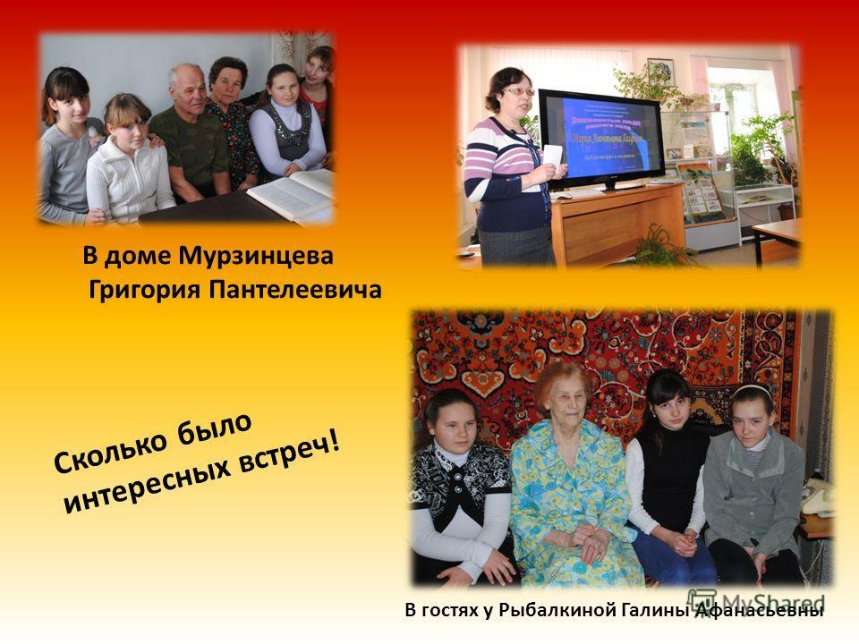 Сколько было интересных встреч! В доме Мурзинцева Григория Пантелеевича В гостях у Рыбалкиной Галины Афанасьевны
