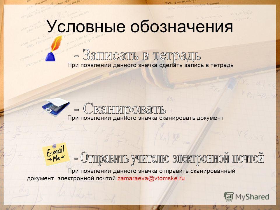Условные обозначения При появлении данного значка сделать запись в тетрадь При появлении данного значка сканировать документ При появлении данного значка отправить сканированный документ электронной почтой zamaraeva@vtomske.ru