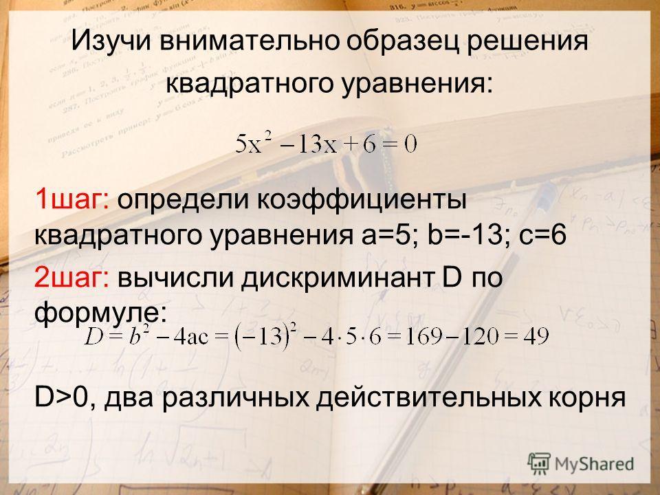 Изучи внимательно образец решения квадратного уравнения: 1шаг: определи коэффициенты квадратного уравнения а=5; b=-13; с=6 2шаг: вычисли дискриминант D по формуле: D>0, два различных действительных корня