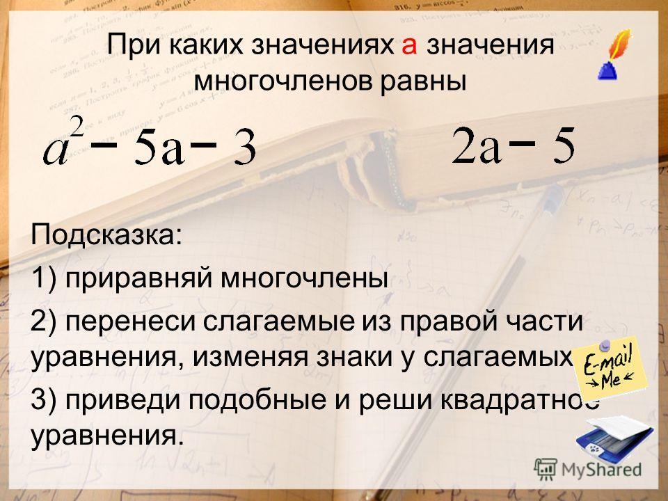 При каких значениях а значения многочленов равны Подсказка: 1) приравняй многочлены 2) перенеси слагаемые из правой части уравнения, изменяя знаки у слагаемых 3) приведи подобные и реши квадратное уравнения.