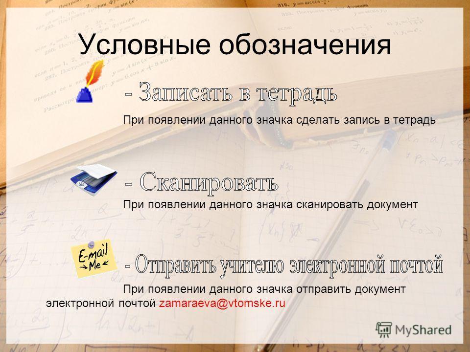 Условные обозначения При появлении данного значка сделать запись в тетрадь При появлении данного значка сканировать документ При появлении данного значка отправить документ электронной почтой zamaraeva@vtomske.ru