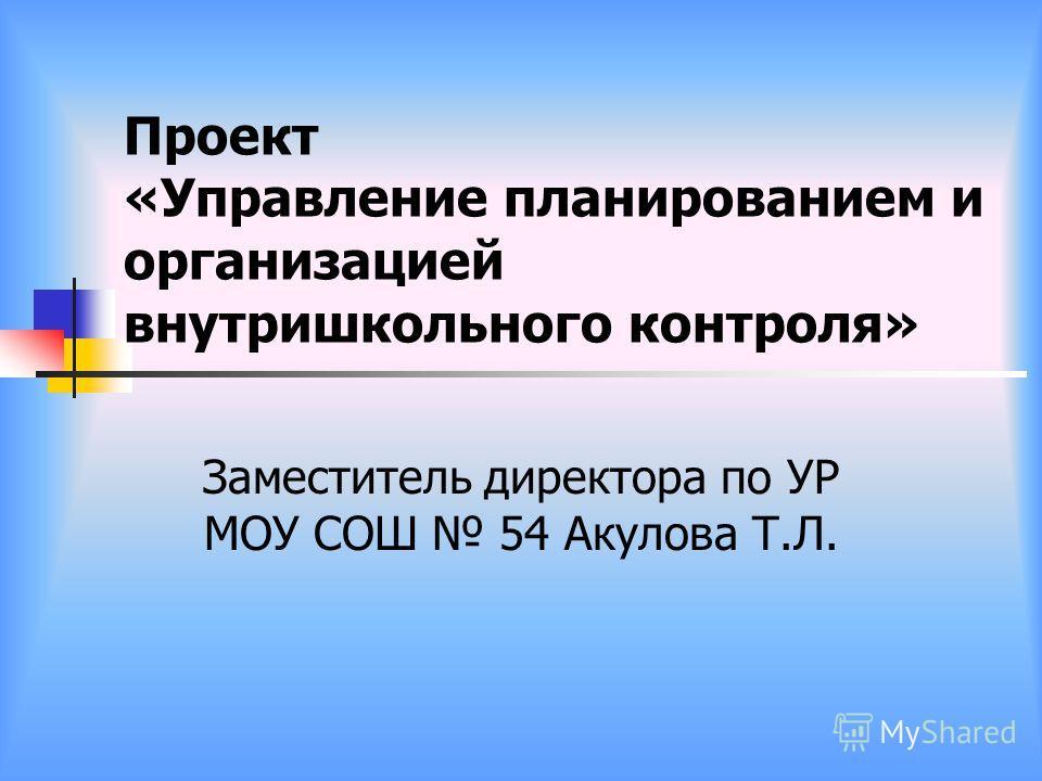 Проект «Управление планированием и организацией внутришкольного контроля» Заместитель директора по УР МОУ СОШ 54 Акулова Т.Л.