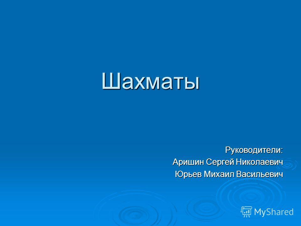 Шахматы Руководители: Аришин Сергей Николаевич Юрьев Михаил Васильевич