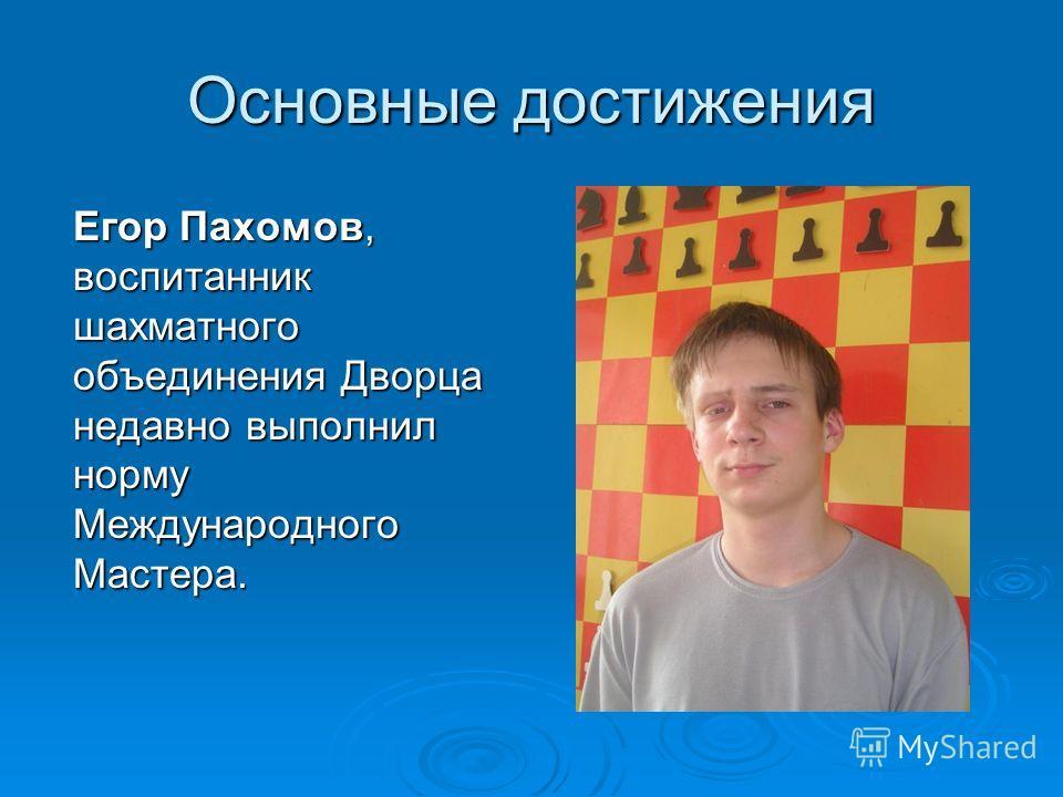 Основные достижения Егор Пахомов, воспитанник шахматного объединения Дворца недавно выполнил норму Международного Мастера.
