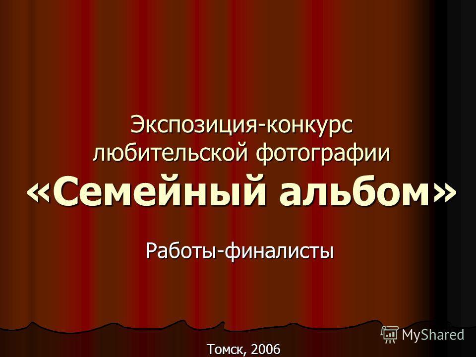 Экспозиция-конкурс любительской фотографии «Семейный альбом» Работы-финалисты Томск, 2006