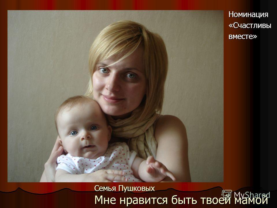 Семья Пушковых Мне нравится быть твоей мамой Номинация«Счастливывместе»