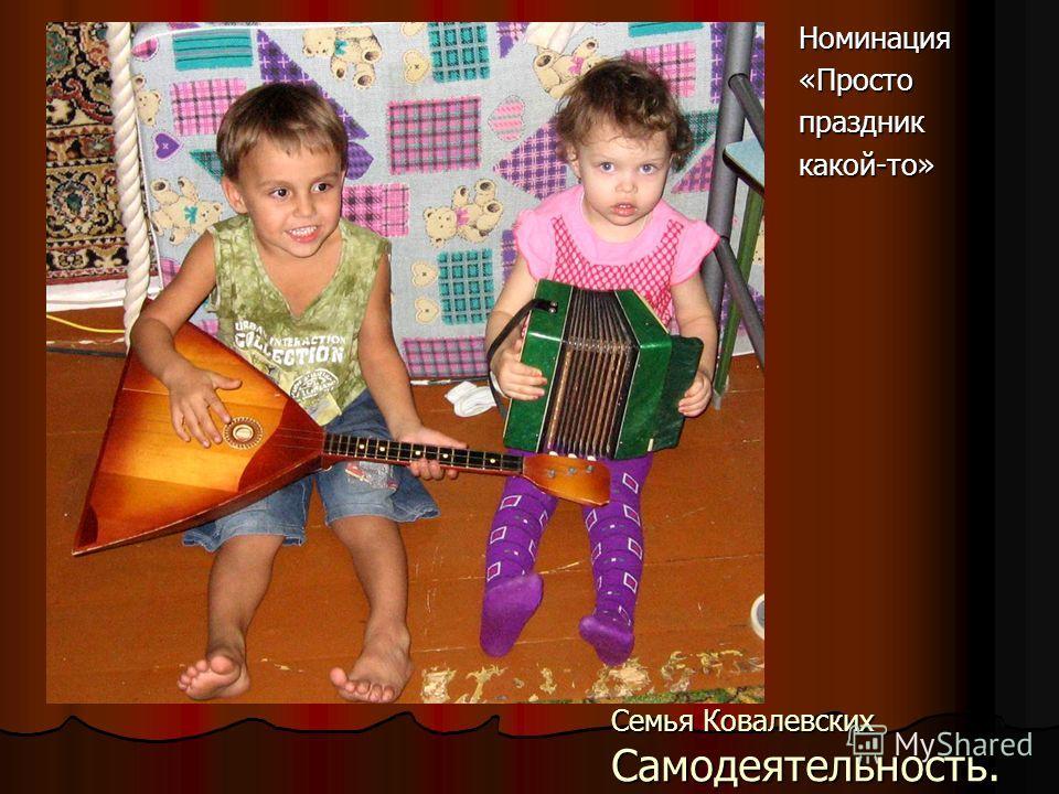 Семья Ковалевских Самодеятельность. Номинация«Простопраздниккакой-то»